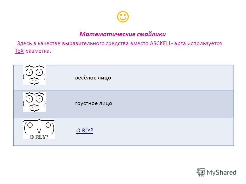 Математические смайлики Здесь в качестве выразительного средства вместо ASCKELL- арта используется TeX-разметка. весёлое лицо грустное лицо O RLY?