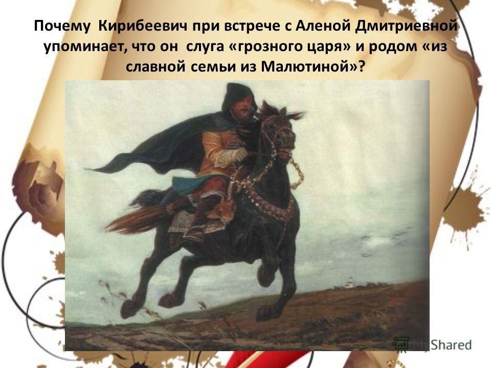 Почему Кирибеевич при встрече с Аленой Дмитриевной упоминает, что он слуга «грозного царя» и родом «из славной семьи из Малютиной»?