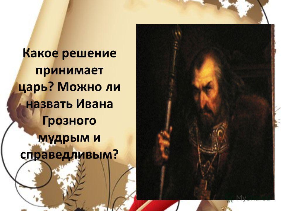 Какое решение принимает царь? Можно ли назвать Ивана Грозного мудрым и справедливым?