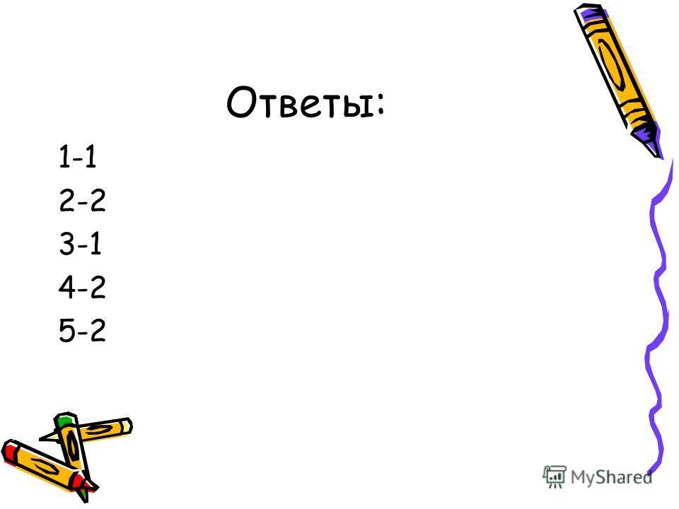 Ответы: 1-1 2-2 3-1 4-2 5-2