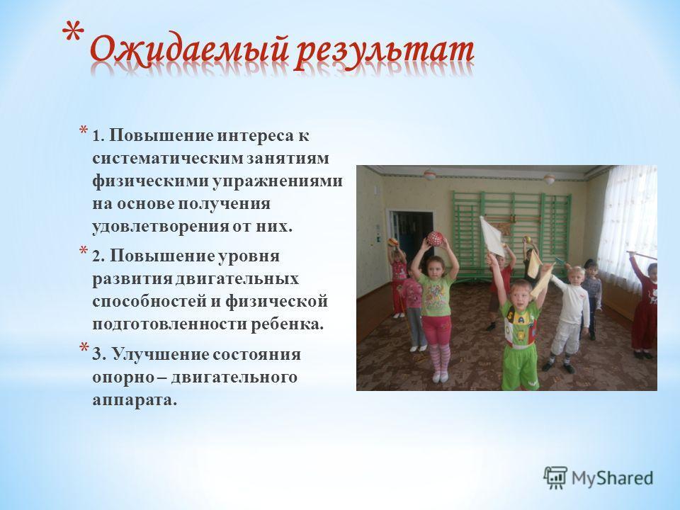 * 1. Повышение интереса к систематическим занятиям физическими упражнениями на основе получения удовлетворения от них. * 2. Повышение уровня развития двигательных способностей и физической подготовленности ребенка. * 3. Улучшение состояния опорно – д