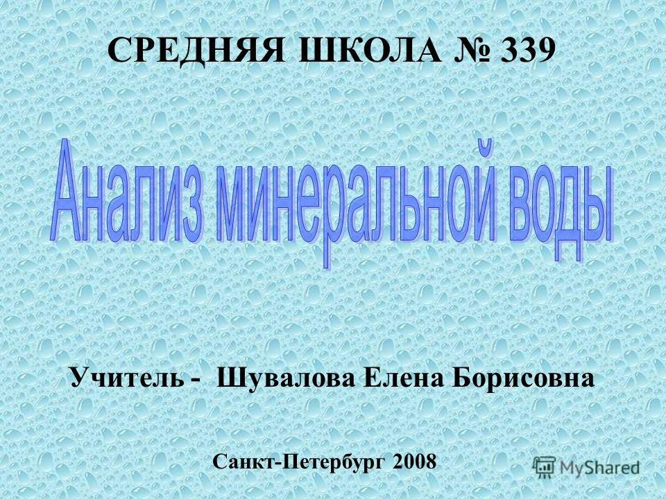 СРЕДНЯЯ ШКОЛА 339 Учитель - Шувалова Елена Борисовна Санкт-Петербург 2008