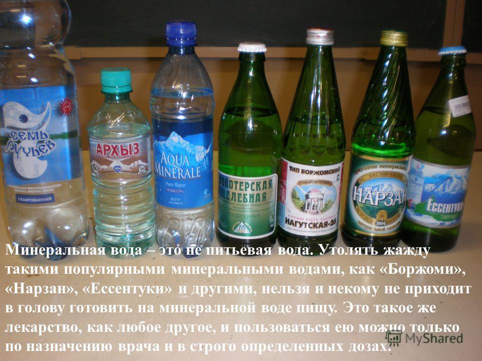 Минеральная вода – это не питьевая вода. Утолять жажду такими популярными минеральными водами, как «Боржоми», «Нарзан», «Ессентуки» и другими, нельзя и некому не приходит в голову готовить на минеральной воде пищу. Это такое же лекарство, как любое д