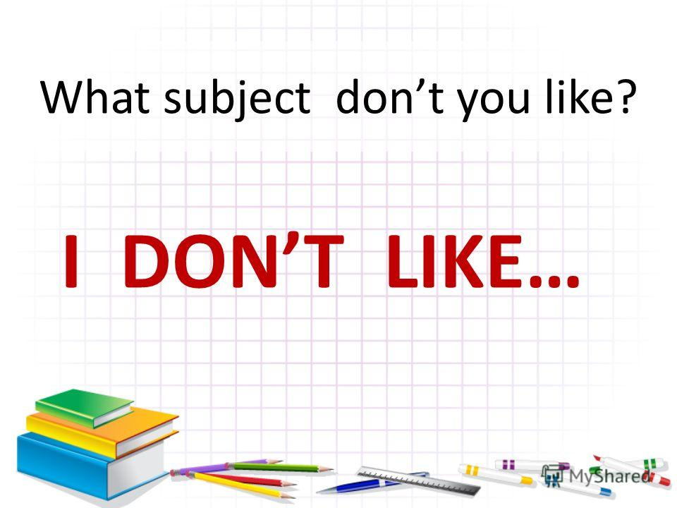 I DONT LIKE… What subject dont you like?