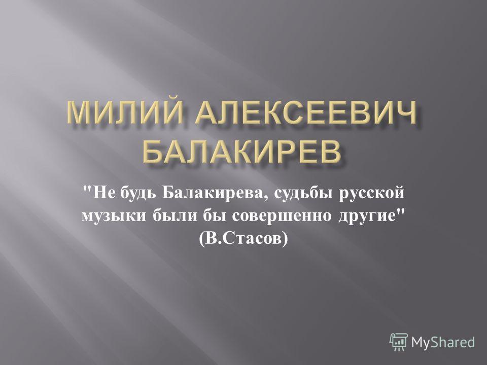 Не будь Балакирева, судьбы русской музыки были бы совершенно другие  ( В. Стасов )