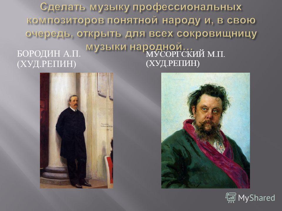 БОРОДИН А. П. ( ХУД. РЕПИН ) МУСОРГСКИЙ М. П. ( ХУД. РЕПИН )