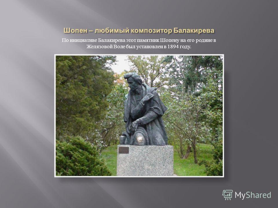 По инициативе Балакирева этот памятник Шопену на его родине в Желязовой Воле был установлен в 1894 году.
