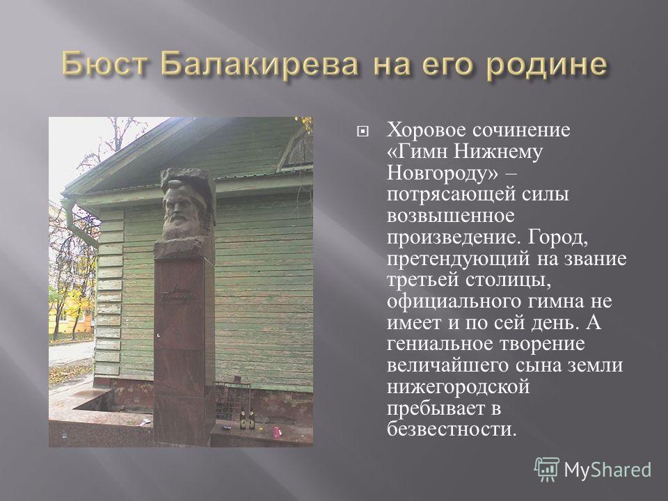 Хоровое сочинение « Гимн Нижнему Новгороду » – потрясающей силы возвышенное произведение. Город, претендующий на звание третьей столицы, официального гимна не имеет и по сей день. А гениальное творение величайшего сына земли нижегородской пребывает в