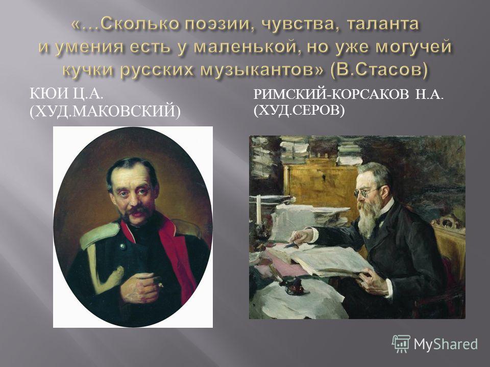 КЮИ Ц. А. ( ХУД. МАКОВСКИЙ ) РИМСКИЙ - КОРСАКОВ Н. А. ( ХУД. СЕРОВ )