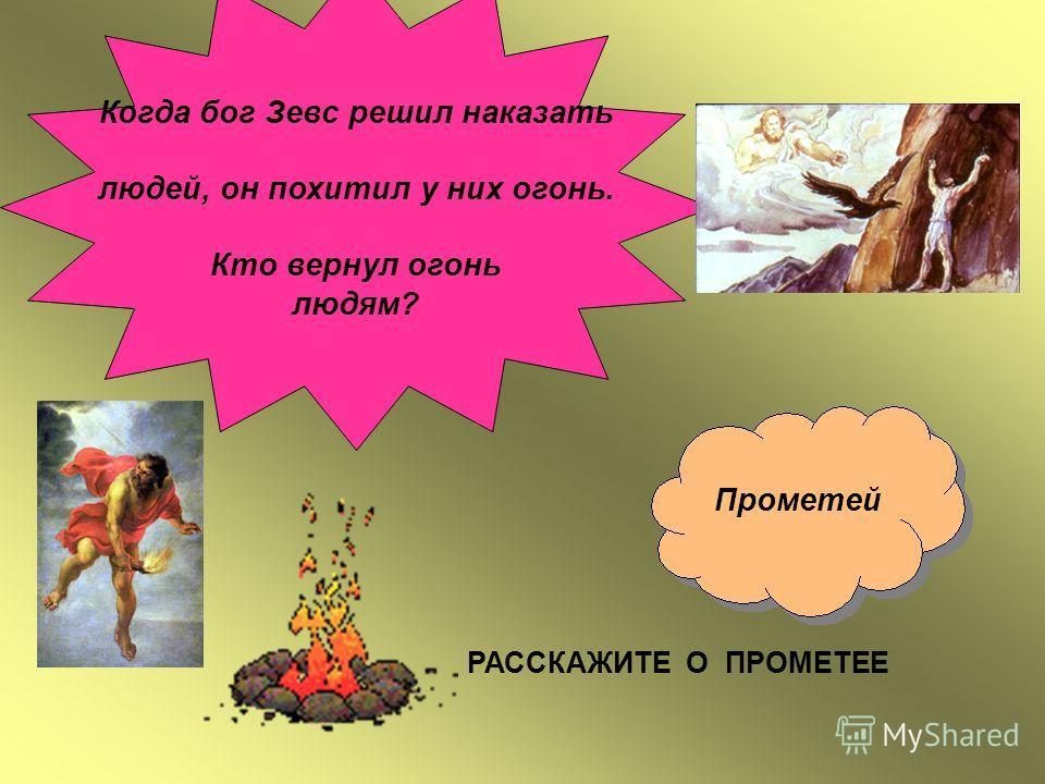 Когда бог Зевс решил наказать людей, он похитил у них огонь. Кто вернул огонь людям? Прометей РАССКАЖИТЕ О ПРОМЕТЕЕ