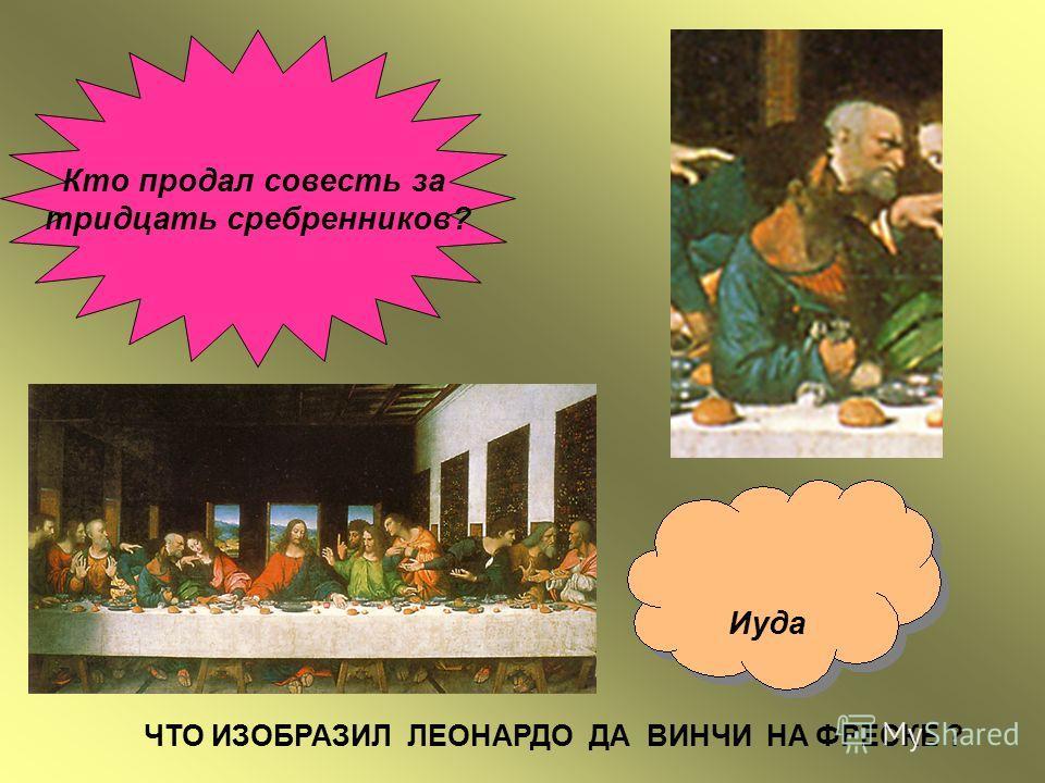 Кто продал совесть за тридцать сребренников? Иуда ЧТО ИЗОБРАЗИЛ ЛЕОНАРДО ДА ВИНЧИ НА ФРЕСКЕ ?
