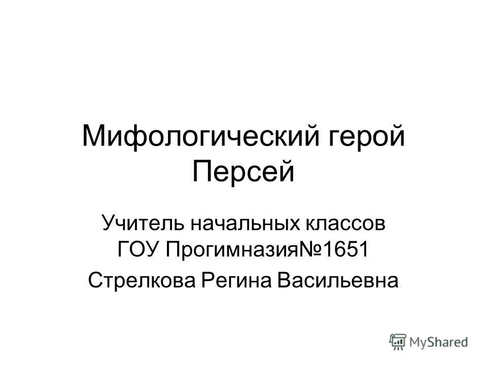 Мифологический герой Персей Учитель начальных классов ГОУ Прогимназия1651 Стрелкова Регина Васильевна