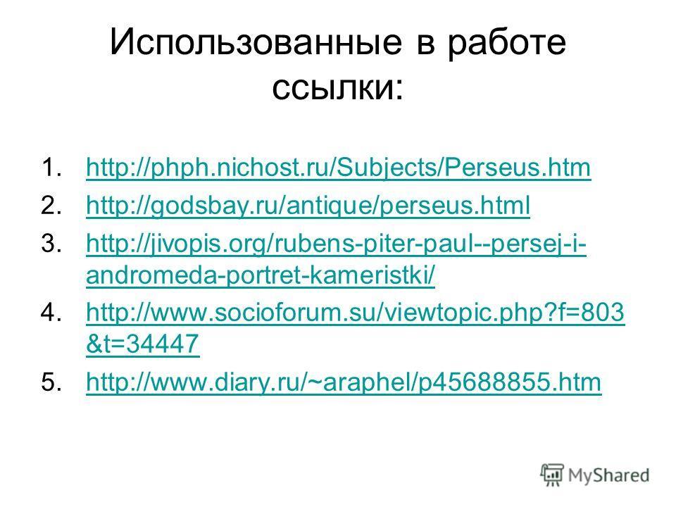 Использованные в работе ссылки: 1.http://phph.nichost.ru/Subjects/Perseus.htmhttp://phph.nichost.ru/Subjects/Perseus.htm 2.http://godsbay.ru/antique/perseus.htmlhttp://godsbay.ru/antique/perseus.html 3.http://jivopis.org/rubens-piter-paul--persej-i-
