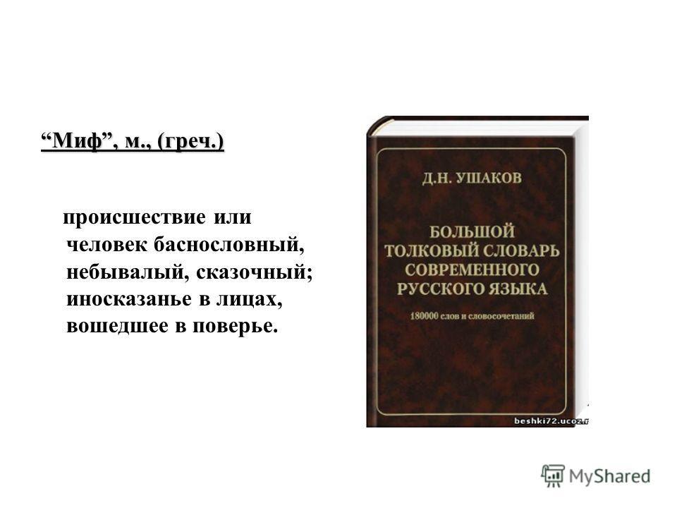 Миф, м., (греч.) происшествие или человек баснословный, небывалый, сказочный; иносказанье в лицах, вошедшее в поверье.