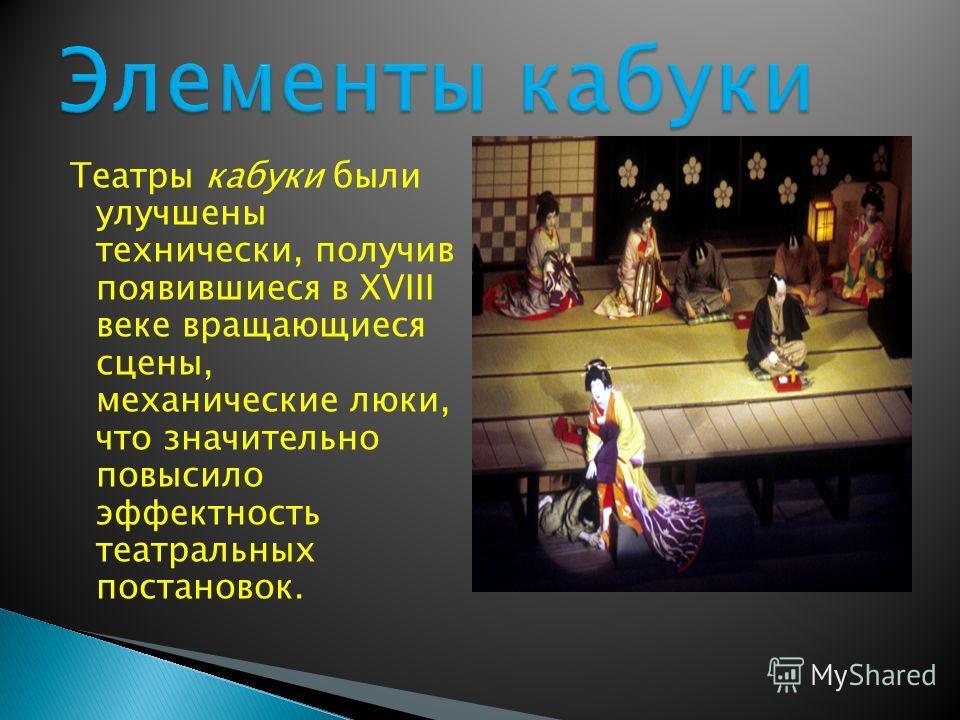 Театры кабуки были улучшены технически, получив появившиеся в XVIII веке вращающиеся сцены, механические люки, что значительно повысило эффектность театральных постановок.