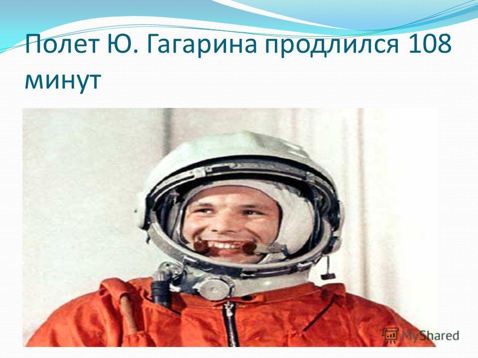 Полет Ю. Гагарина продлился 108 минут