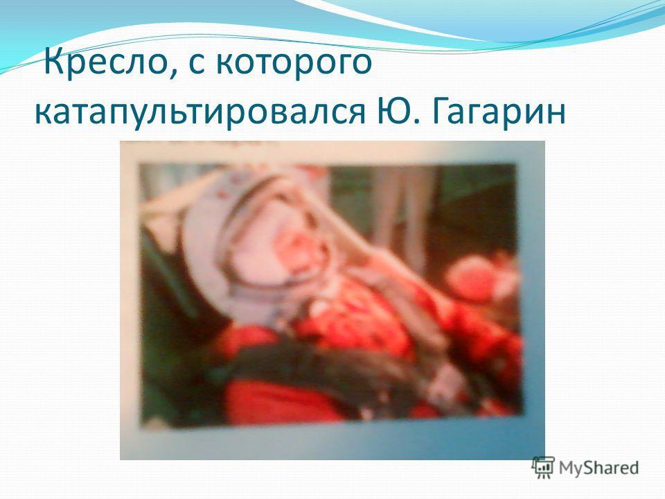 Кресло, с которого катапультировался Ю. Гагарин