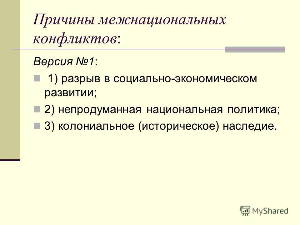 Причины межнациональных конфликтов: Версия 1: 1) разрыв в социально-экономическом развитии; 2) непродуманная национальная политика; 3) колониальное (историческое) наследие.