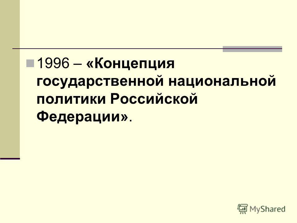 1996 – «Концепция государственной национальной политики Российской Федерации».
