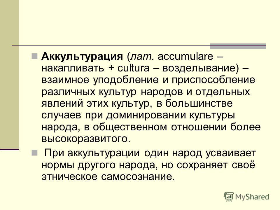 Аккультурация (лат. accumulare – накапливать + cultura – возделывание) – взаимное уподобление и приспособление различных культур народов и отдельных явлений этих культур, в большинстве случаев при доминировании культуры народа, в общественном отношен