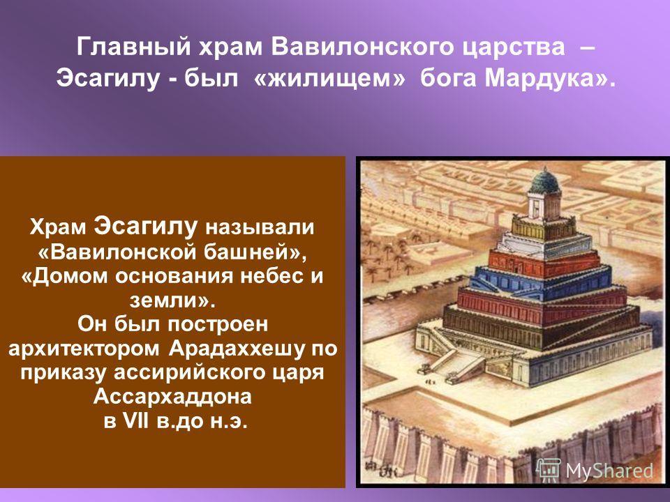 Главный храм Вавилонского царства – Эсагилу - был «жилищем» бога Мардука». Храм Эсагилу называли «Вавилонской башней», «Домом основания небес и земли». Он был построен архитектором Арадаххешу по приказу ассирийского царя Ассархаддона в VII в.до н.э.