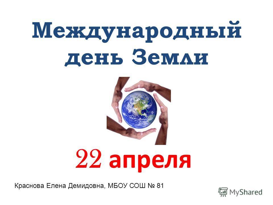 Международный день Земли 22 апреля Краснова Елена Демидовна, МБОУ СОШ 81