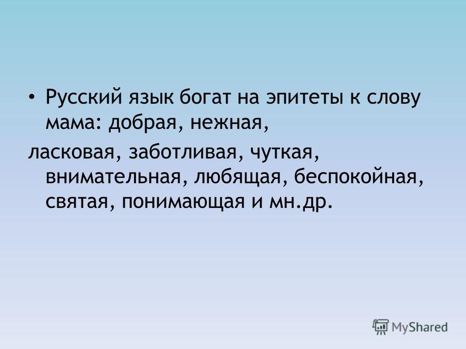 Русский язык богат на эпитеты к слову мама: добрая, нежная, ласковая, заботливая, чуткая, внимательная, любящая, беспокойная, святая, понимающая и мн.др.