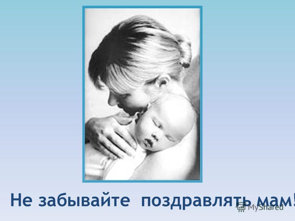 Не забывайте поздравлять мам!
