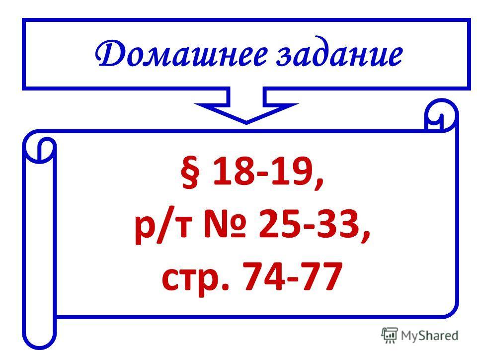 Домашнее задание § 18-19, р/т 25-33, стр. 74-77