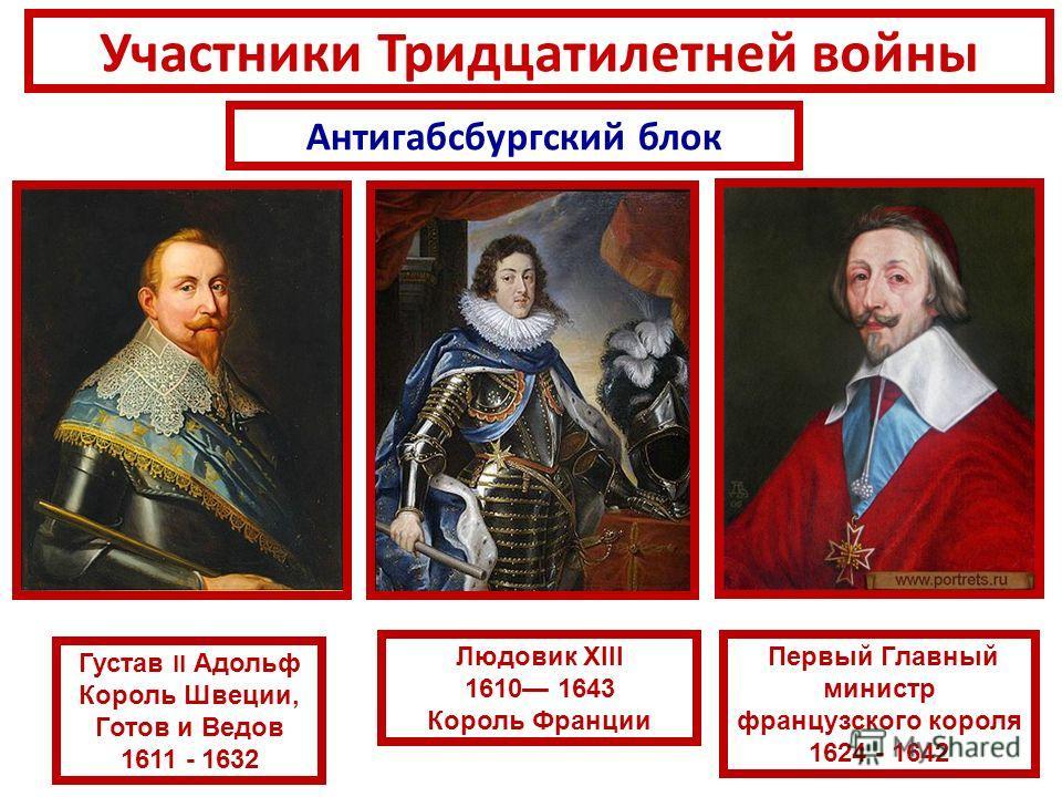 Антигабсбургский блок Участники Тридцатилетней войны Густав II Адольф Король Швеции, Готов и Ведов 1611 - 1632 Людовик XIII 1610 1643 Король Франции Первый Главный министр французского короля 1624 - 1642
