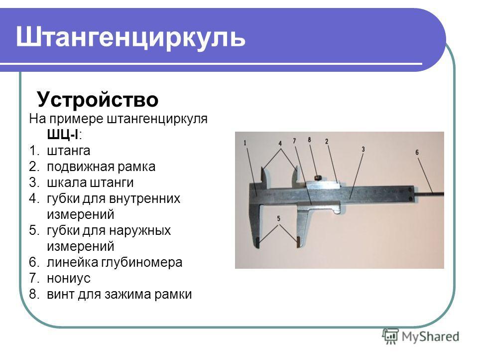 Штангенциркуль Устройство На примере штангенциркуля ШЦ-I: 1.штанга 2.подвижная рамка 3.шкала штанги 4.губки для внутренних измерений 5.губки для наружных измерений 6.линейка глубиномера 7.нониус 8.винт для зажима рамки