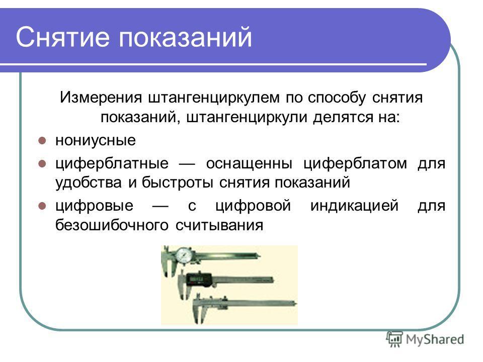 Измерения штангенциркулем по способу снятия показаний, штангенциркули делятся на: нониусные циферблатные оснащенны циферблатом для удобства и быстроты снятия показаний цифровые с цифровой индикацией для безошибочного считывания