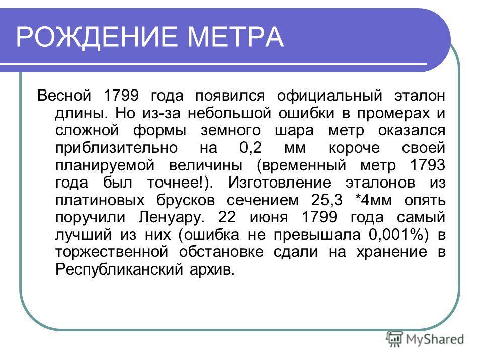 РОЖДЕНИЕ МЕТРА Весной 1799 года появился официальный эталон длины. Но из-за небольшой ошибки в промерах и сложной формы земного шара метр оказался приблизительно на 0,2 мм короче своей планируемой величины (временный метр 1793 года был точнее!). Изго