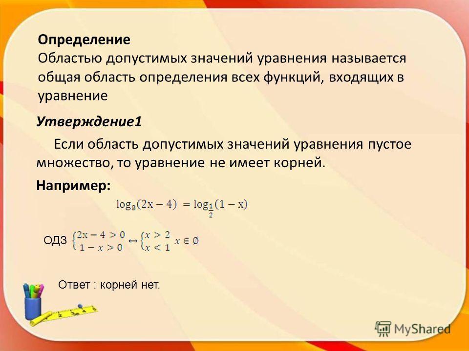 Определение Областью допустимых значений уравнения называется общая область определения всех функций, входящих в уравнение Утверждение1 Если область допустимых значений уравнения пустое множество, то уравнение не имеет корней. Например: ОДЗ Ответ : к