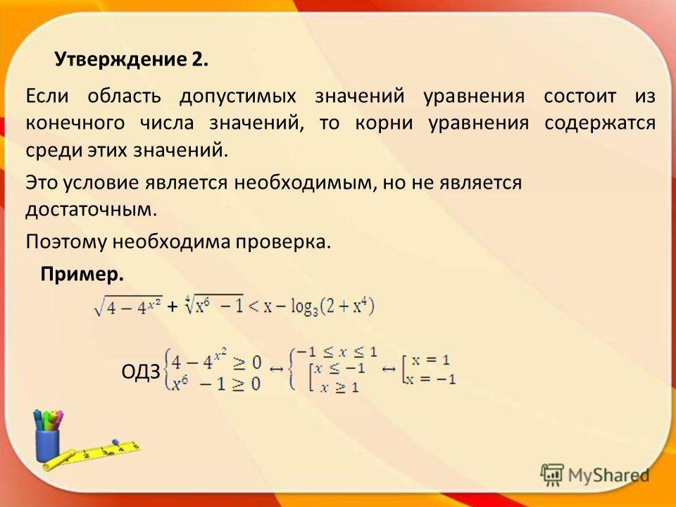 Утверждение 2. Если область допустимых значений уравнения состоит из конечного числа значений, то корни уравнения содержатся среди этих значений. Это условие является необходимым, но не является достаточным. Поэтому необходима проверка. Пример. + ОДЗ