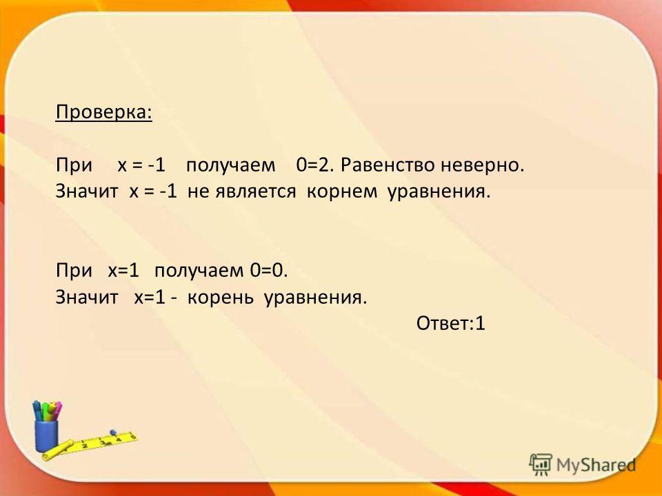 Проверка: При х = -1 получаем 0=2. Равенство неверно. Значит х = -1 не является корнем уравнения. При х=1 получаем 0=0. Значит х=1 - корень уравнения. Ответ:1