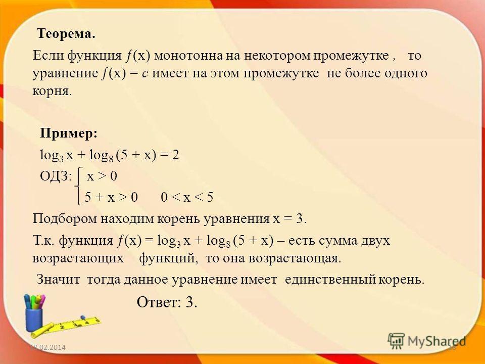 18.02.201418 Теорема. Если функция ƒ(х) монотонна на некотором промежутке, то уравнение ƒ(х) = c имеет на этом промежутке не более одного корня. Пример: log 3 x + log 8 (5 + x) = 2 ОДЗ: х > 0 5 + x > 0 0 < x < 5 Подбором находим корень уравнения x =