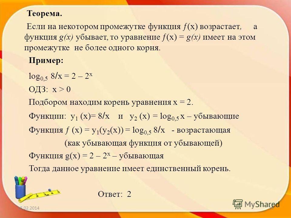 Теорема. Если на некотором промежутке функция ƒ(х) возрастает, а функция g(х) убывает, то уравнение ƒ(х) = g(х) имеет на этом промежутке не более одного корня. Пример: log 0,5 8 / х = 2 – 2 х ОДЗ: x > 0 Подбором находим корень уравнения x = 2. Функци
