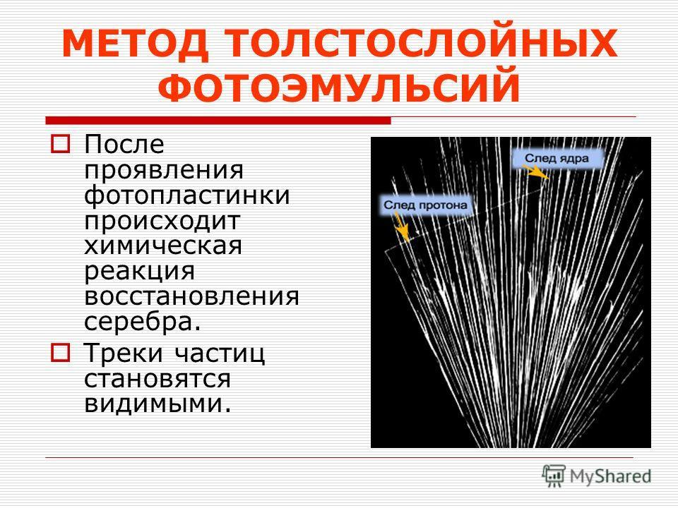 МЕТОД ТОЛСТОСЛОЙНЫХ ФОТОЭМУЛЬСИЙ После проявления фотопластинки происходит химическая реакция восстановления серебра. Треки частиц становятся видимыми.
