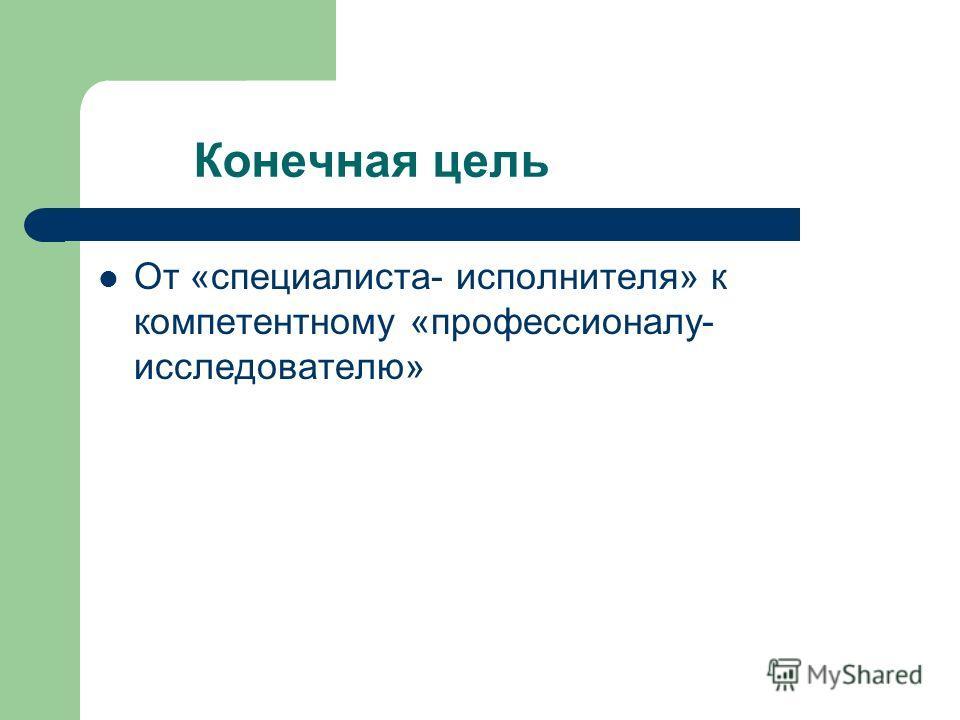 Конечная цель От «специалиста- исполнителя» к компетентному «профессионалу- исследователю»