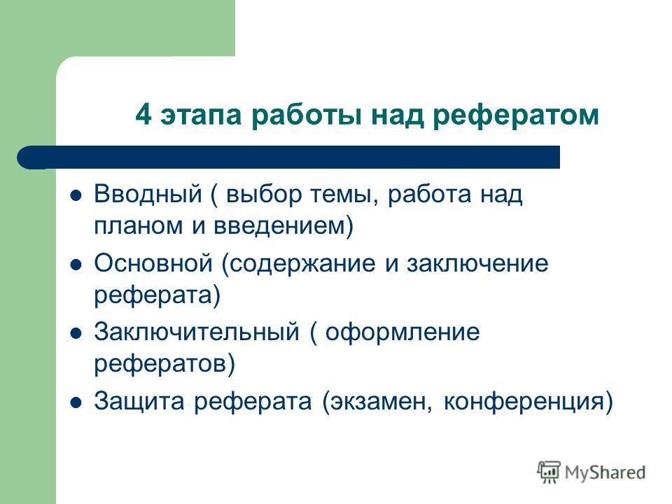 4 этапа работы над рефератом Вводный ( выбор темы, работа над планом и введением) Основной (содержание и заключение реферата) Заключительный ( оформление рефератов) Защита реферата (экзамен, конференция)