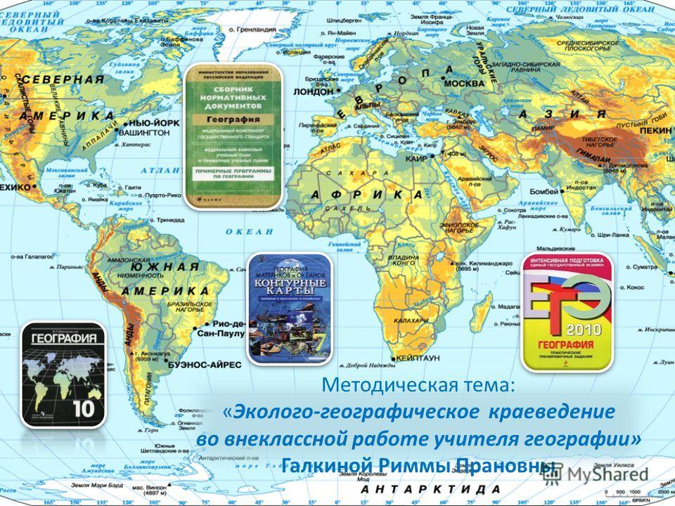 Методическая тема: «Эколого-географическое краеведение во внеклассной работе учителя географии» Галкиной Риммы Прановны