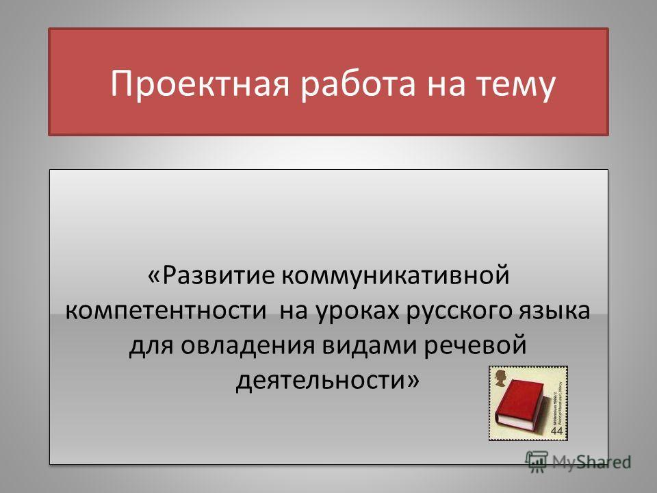 Проектная работа на тему «Развитие коммуникативной компетентности на уроках русского языка для овладения видами речевой деятельности»