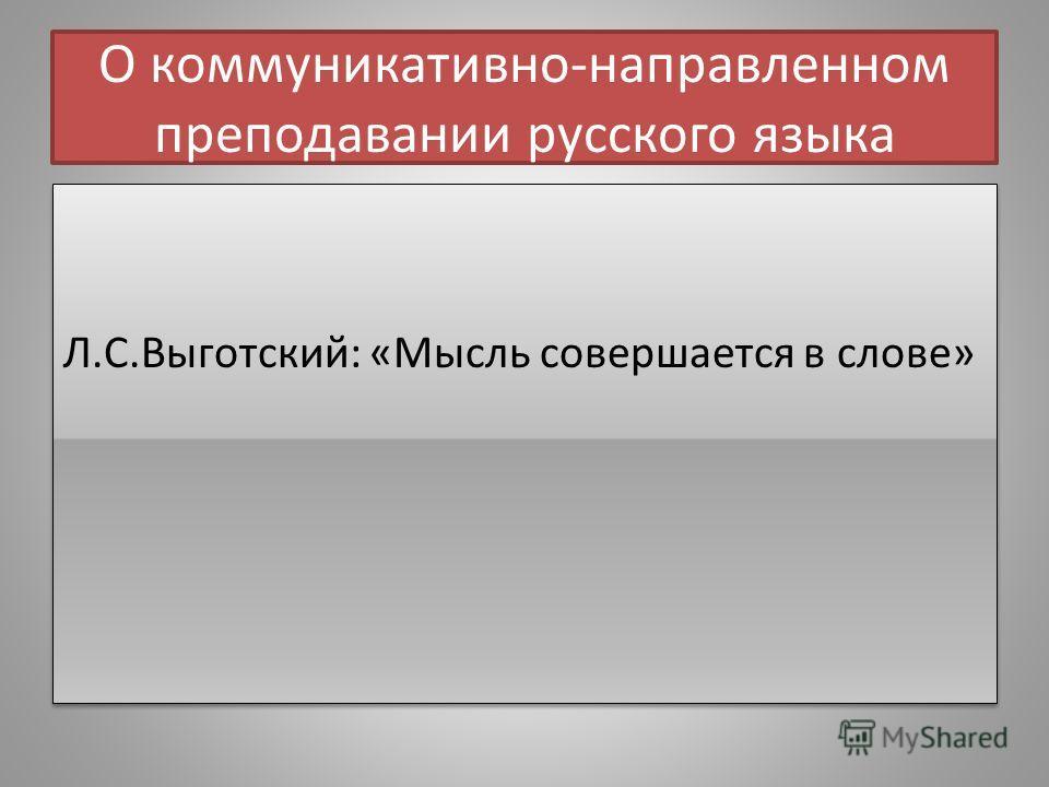 О коммуникативно-направленном преподавании русского языка Л.С.Выготский: «Мысль совершается в слове»
