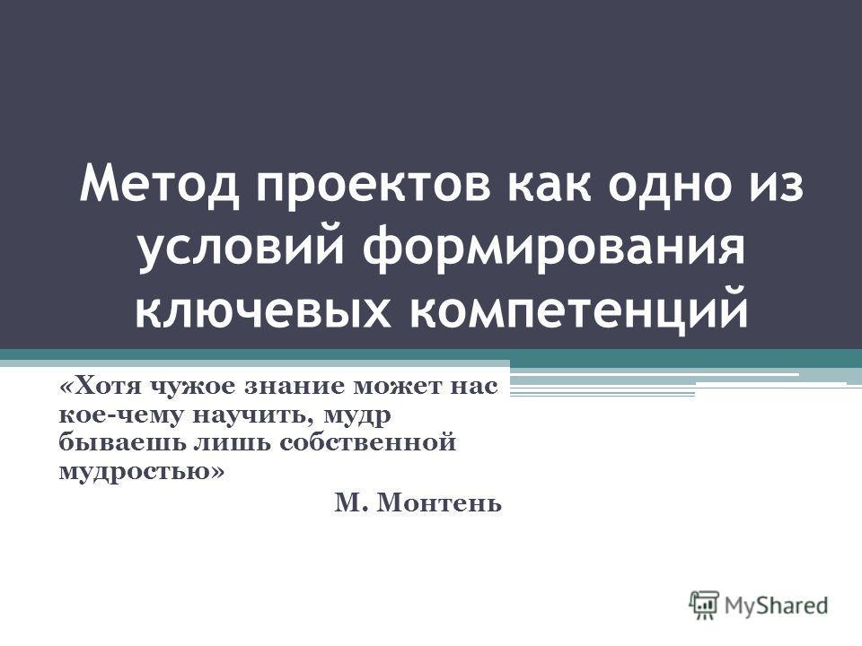 Метод проектов как одно из условий формирования ключевых компетенций «Хотя чужое знание может нас кое-чему научить, мудр бываешь лишь собственной мудростью» М. Монтень