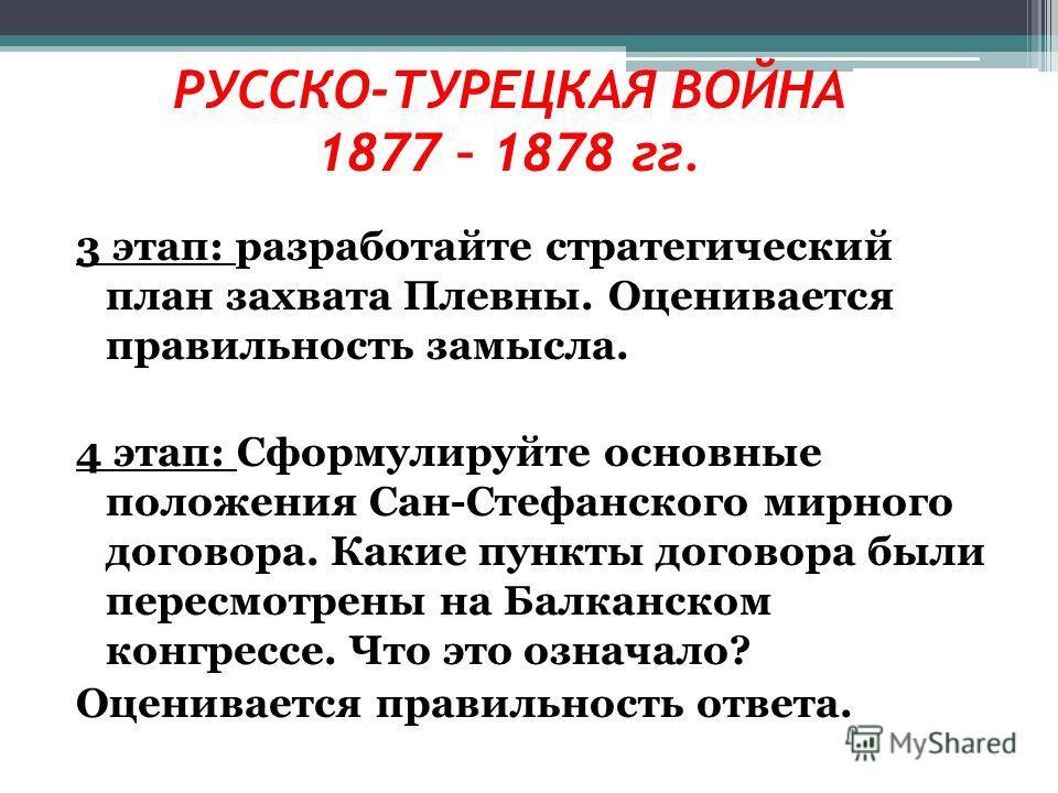3 этап: разработайте стратегический план захвата Плевны. Оценивается правильность замысла. 4 этап: Сформулируйте основные положения Сан-Стефанского мирного договора. Какие пункты договора были пересмотрены на Балканском конгрессе. Что это означало? О