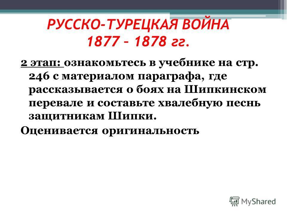 2 этап: ознакомьтесь в учебнике на стр. 246 с материалом параграфа, где рассказывается о боях на Шипкинском перевале и составьте хвалебную песнь защитникам Шипки. Оценивается оригинальность РУССКО-ТУРЕЦКАЯ ВОЙНА 1877 – 1878 гг.