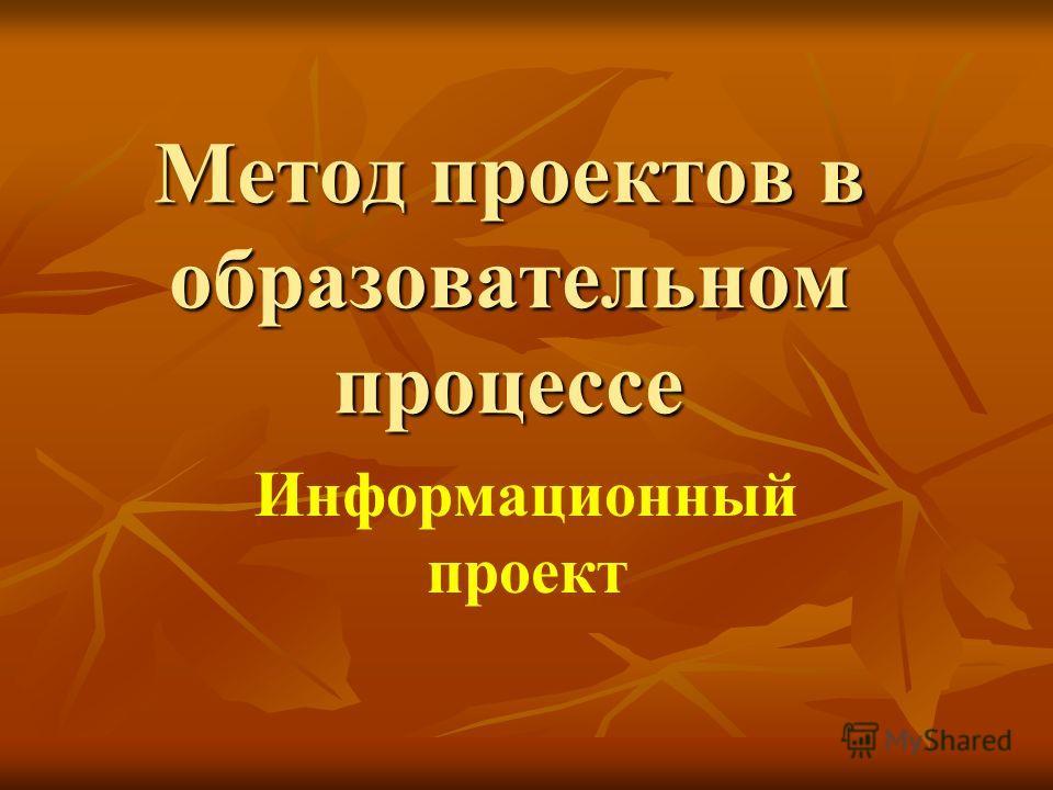 Метод проектов в образовательном процессе Информационный проект