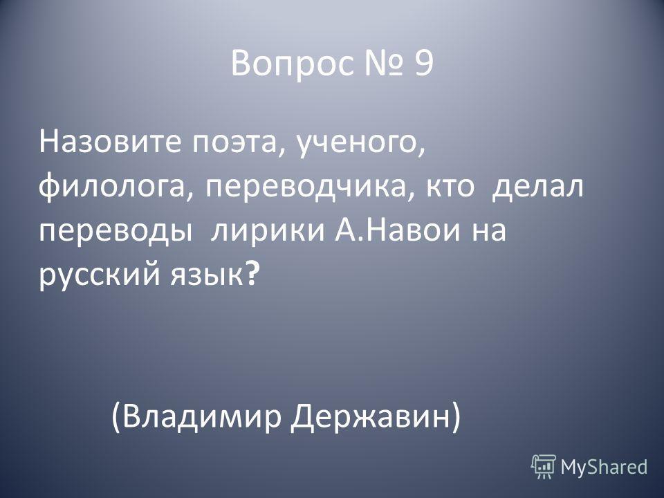 Вопрос 9 Назовите поэта, ученого, филолога, переводчика, кто делал переводы лирики А.Навои на русский язык? (Владимир Державин)