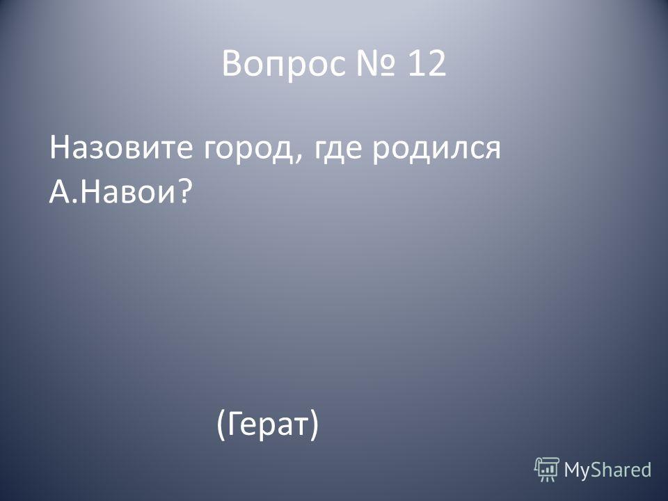 Вопрос 12 Назовите город, где родился А.Навои? (Герат)